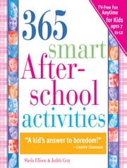 365 Smart Afterschool Activities - TV-Free Fun Anytime for Kids Ages 7-12 ebook by Judith Gray,Sheila Ellison