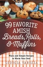 99 Favorite Amish Breads, Rolls, and Muffins - Plain and Simple Recipes to Warm Your Soul ebook by Georgia Varozza