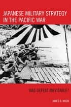 Japanese Military Strategy in the Pacific War ebook by James B. Wood