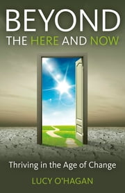 Beyond the Here and Now - Thriving in the Age of Change ebook by Lucy O'Hagan