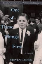 One of These Things First - A Memoir ebook by Steven Gaines