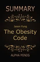 Summary: The Obesity Code by Jason Fung - Unlocking the Secrets of Weight Loss ebook by Alpha Minds