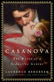 Casanova - The World of a Seductive Genius ebook by Laurence Bergreen