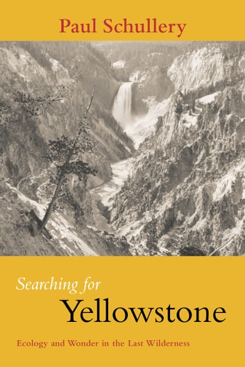 Searching for Yellowstone - Ecology and Wonder in the Last Wilderness ebook by Paul Schullery