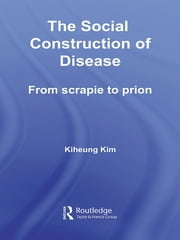 The Social Construction of Disease - From Scrapie to Prion ebook by Kiheung Kim