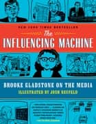 The Influencing Machine: Brooke Gladstone on the Media ebook by Brooke Gladstone, Josh Neufeld