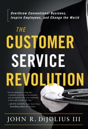 The Customer Service Revolution - Overthrow Conventional Business, Inspire Employees, and Change the World ebook by John R. DiJulius III