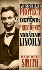 Preserve Protect and Defend: The Presedency of Abraham Lincoln ebook by Mary Beth Smith