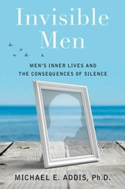 Invisible Men - Men's Inner Lives and the Consequences of Silence ebook by Michael Addis