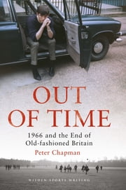 Out of Time - 1966 and the End of Old-Fashioned Britain ebook by Peter Chapman