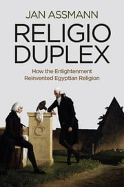Religio Duplex - How the Enlightenment Reinvented Egyptian Religion ebook by Jan Assmann