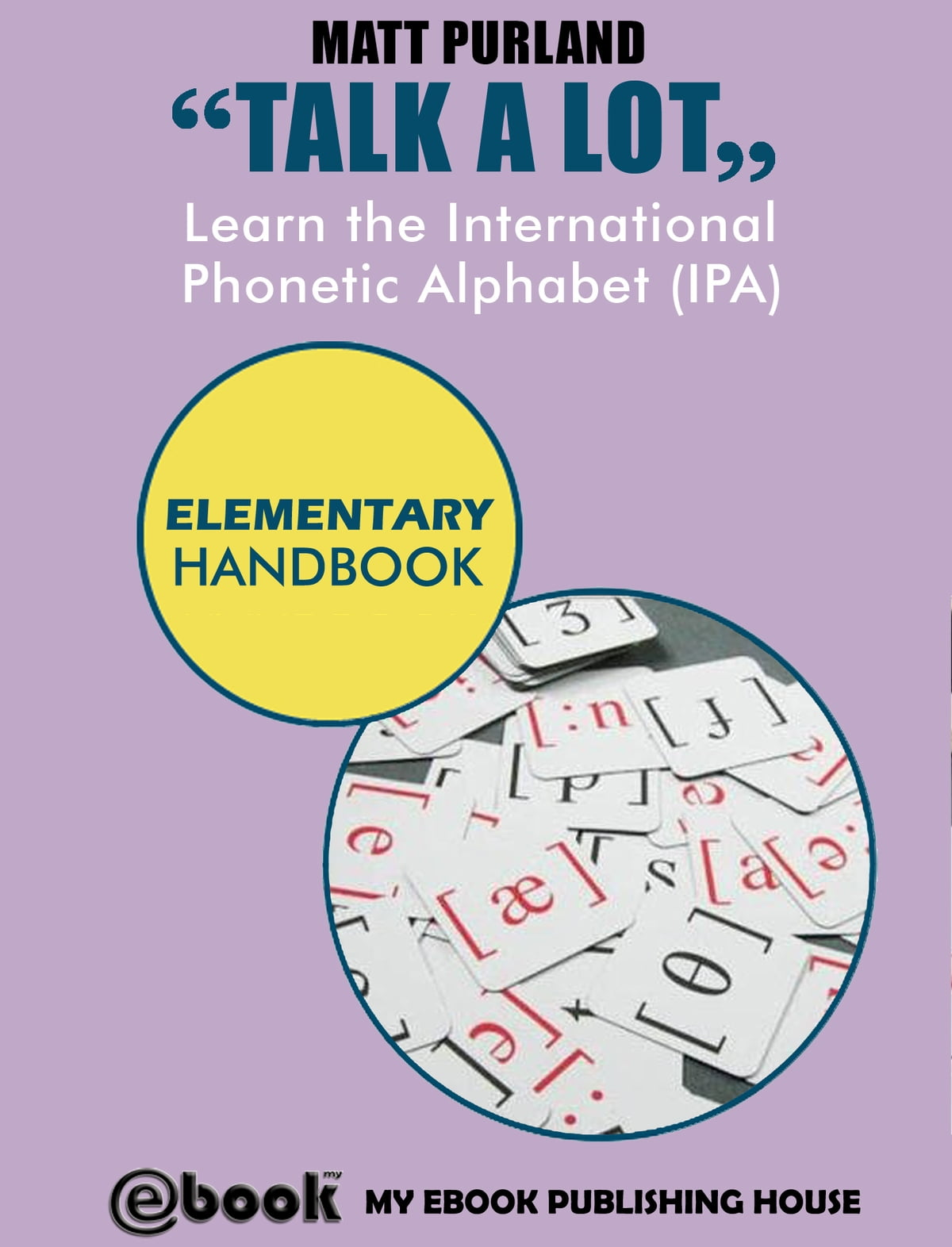 Talk A Lot Learn The International Phonetic Alphabet Ipa Elementary Handbook Ebook By Matt Purland 9781301808274 Rakuten Kobo United States
