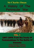 A History of the Peninsular War Volume I 1807-1809 - From the Treaty of Fontainebleau to the Battle of Corunna [Illustrated Edition] ebook by Sir Charles William Chadwick Oman KBE