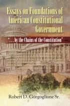 Essays on Foundations of American Constitutional Government ebook by Robert D. Gorgoglione Sr.