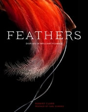 Feathers - Displays of Brilliant Plumage ebook by Robert Clark,Carl Zimmer
