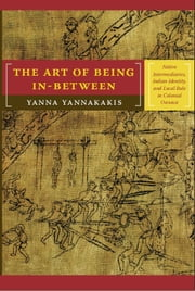 The Art of Being In-between - Native Intermediaries, Indian Identity, and Local Rule in Colonial Oaxaca ebook by Yanna Yannakakis