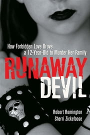Runaway Devil - How Forbidden Love Drove a 12-Year-Old to Murder Her Family ebook by Robert Remington, Sherri Zickefoose