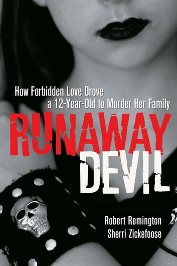 Runaway Devil - How Forbidden Love Drove a 12-Year-Old to Murder Her Family ebook by Robert Remington,Sherri Zickefoose