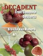 Decadent Fruit Compote Desserts ebook by Brenda Van Niekerk
