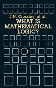 What Is Mathematical Logic? ebook by J. N. Crossley, J.C. Stillwell, C.J. Brickhill,...