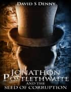 The Chronicles of Jonathon Postlethwaite : The Seed of Corruption ebook by David S Denny