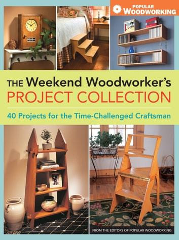 The Weekend Woodworker's Project Collection - 40 Projects for the Time-Challenged Craftsman ebook by Popular Woodworking