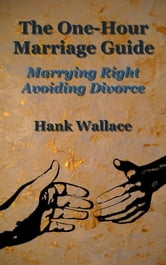 The One-Hour Marriage Guide: Marrying Right - Avoiding Divorce ebook by Hank Wallace