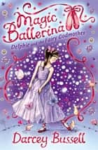 Delphie and the Fairy Godmother (Magic Ballerina, Book 5) ebook by Darcey Bussell