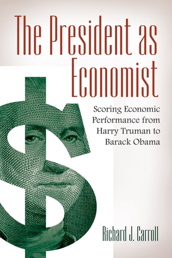 The President as Economist: Scoring Economic Performance from Harry Truman to Barack Obama ebook by Richard J Carroll
