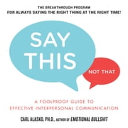 Say This, Not That - A Foolproof Guide to Effective Interpersonal Communication audiobook by Carl Alasko