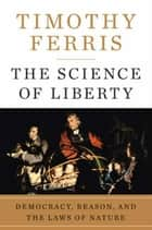 The Science of Liberty - Democracy, Reason, and the Laws of Nature ebook by Timothy Ferris