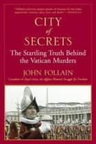 City of Secrets - The Startling Truth Behind the Vatican Murders ebook by John Follain