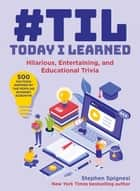 #TIL: Today I Learned - Hilarious, Entertaining, and Educational Trivia ebook by Stephen Spignesi