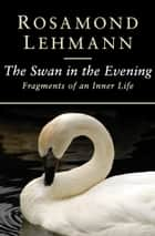 The Swan in the Evening - Fragments of an Inner Life ebook by Rosamond Lehmann