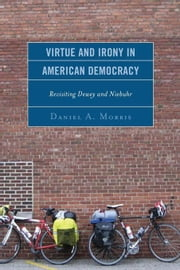 Virtue and Irony in American Democracy: Revisiting Dewey and Niebuhr ebook by Morris, Daniel A.