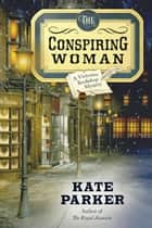 The Conspiring Woman - Victorian Bookshop Mysteries, #4 ebook by Kate Parker
