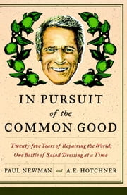 In Pursuit of the Common Good - Twenty-Five Years of Improving the World, One Bottle of Salad Dressing at a Time ebook by Paul Newman, A.E. Hotchner