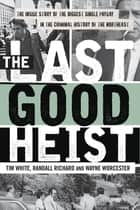 The Last Good Heist - The Inside Story of The Biggest Single Payday in the Criminal History of the Northeast ebook by Wayne Worcester, Randall Richard, Tim White