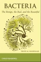 Bacteria - The Benign, the Bad, and the Beautiful ebook by Trudy M. Wassenaar