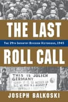 The Last Roll Call - The 29th Infantry Division Victorious, 1945 ebook by Joseph Balkoski