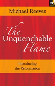 The Unquenchable Flame - Introducing the Reformation ebook by Michael Reeves