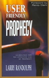 User Friendly Prophecy: Guidelines for the Effective Use of Prophecy ebook by Larry Randolph