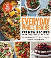 Everyday Whole Grains - 175 New Recipes from Amaranth to Wild Rice, Including Every Ancient Grain ebook by Ann Taylor Pittman