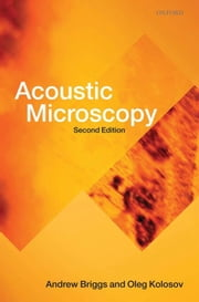 Acoustic Microscopy - Second Edition ebook by Andrew Briggs, Oleg Kolosov