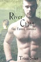 River Child (Gay Fantasy Romance) ebook by Trina Solet