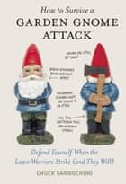 How to Survive a Garden Gnome Attack eBook by Chuck Sambuchino