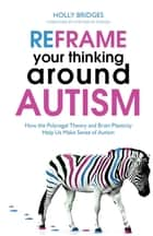 Reframe Your Thinking Around Autism - How the Polyvagal Theory and Brain Plasticity Help Us Make Sense of Autism ebook by Holly Bridges