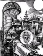 GOD, JESUS AND THE BIBLE: The Origin and Evolution of Religion ebook by William Harwood