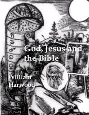 God, Jesus, and the Bible: The Origin and Evolution of Religion ebook by William Harwood