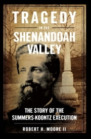 Tragedy in the Shenandoah Valley - The Story of the Summers-Koontz Execution ebook by Robert H. Moore II